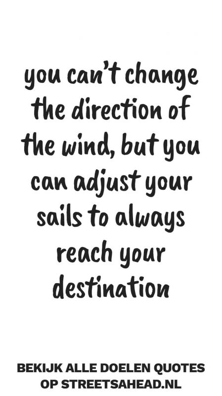 You can't change the direction of the wind, but you can adjust your sails to always reach you destination
